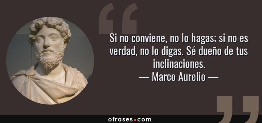 Frases de Marco Aurelio - Si no conviene, no lo hagas; si no es verdad, no lo digas. Sé dueño de tus inclinaciones.