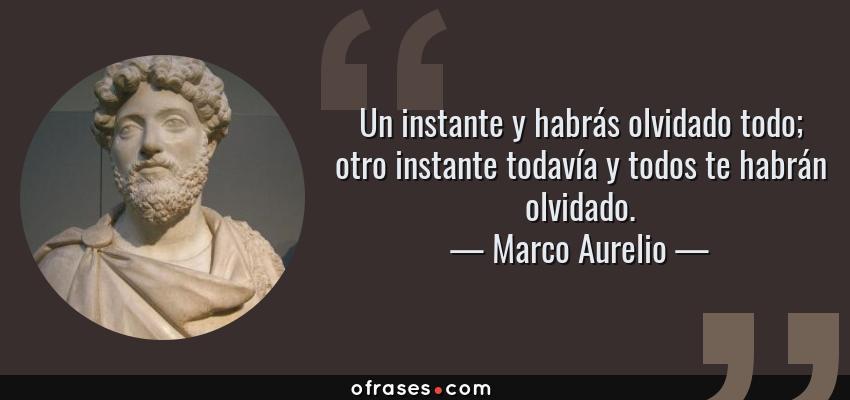 Frases de Marco Aurelio - Un instante y habrás olvidado todo; otro instante todavía y todos te habrán olvidado.