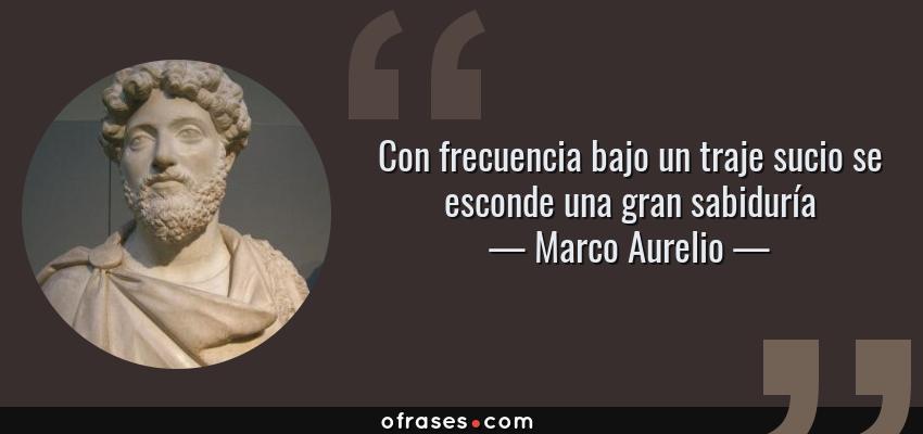Frases de Marco Aurelio - Con frecuencia bajo un traje sucio se esconde una gran sabiduría