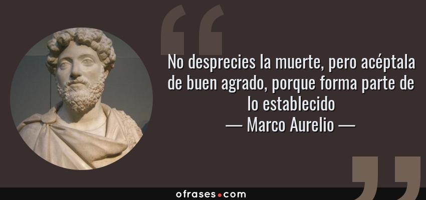Frases de Marco Aurelio - No desprecies la muerte, pero acéptala de buen agrado, porque forma parte de lo establecido