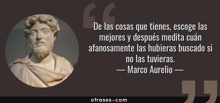 Frases de Marco Aurelio - De las cosas que tienes, escoge las mejores y después medita cuán afanosamente las hubieras buscado si no las tuvieras.