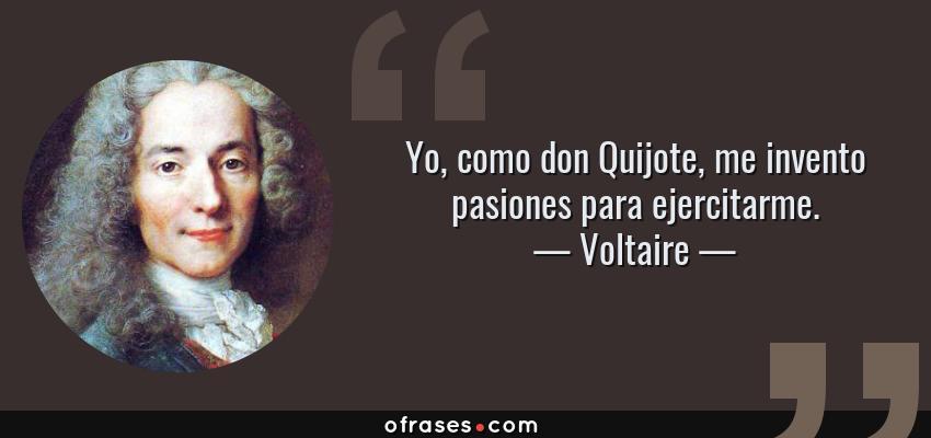 Frases de Voltaire - Yo, como don Quijote, me invento pasiones para ejercitarme.