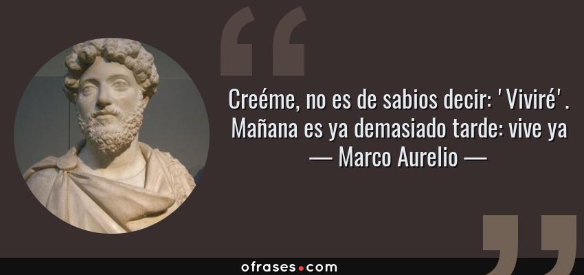 Frases de Marco Aurelio - Creéme, no es de sabios decir: 'Viviré'. Mañana es ya demasiado tarde: vive ya