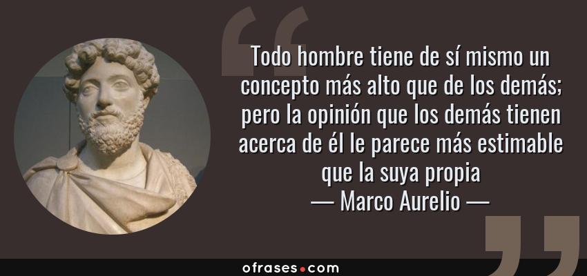 Frases de Marco Aurelio - Todo hombre tiene de sí mismo un concepto más alto que de los demás; pero la opinión que los demás tienen acerca de él le parece más estimable que la suya propia