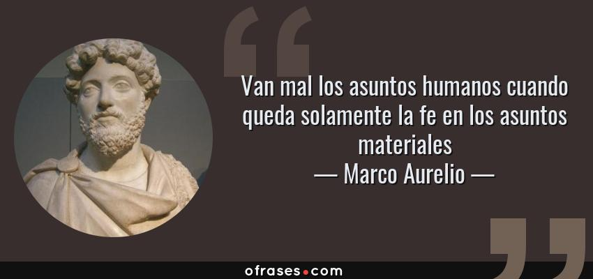 Frases de Marco Aurelio - Van mal los asuntos humanos cuando queda solamente la fe en los asuntos materiales