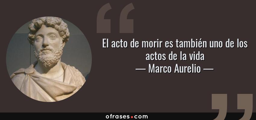 Frases de Marco Aurelio - El acto de morir es también uno de los actos de la vida