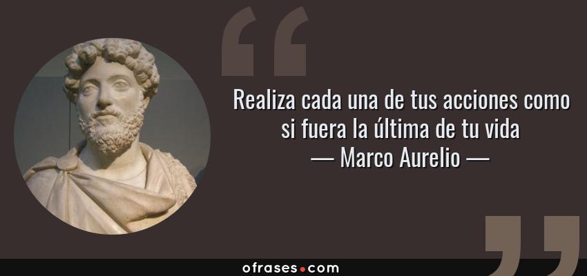 Frases de Marco Aurelio - Realiza cada una de tus acciones como si fuera la última de tu vida