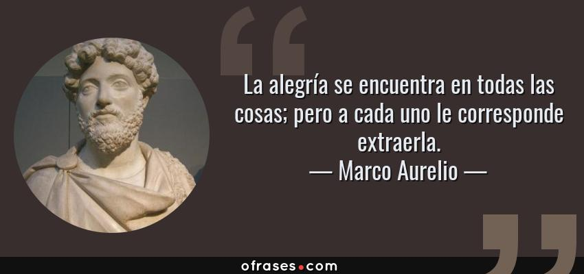 Frases de Marco Aurelio - La alegría se encuentra en todas las cosas; pero a cada uno le corresponde extraerla.