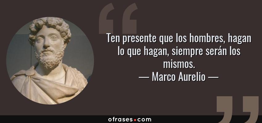 Frases de Marco Aurelio - Ten presente que los hombres, hagan lo que hagan, siempre serán los mismos.