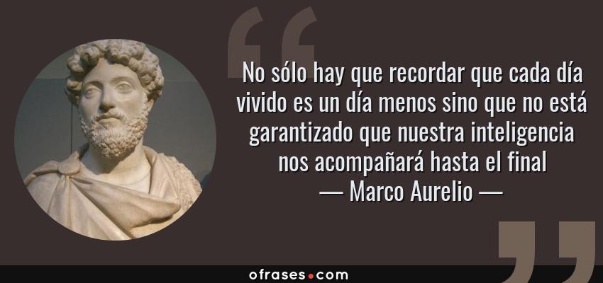 Frases de Marco Aurelio - No sólo hay que recordar que cada día vivido es un día menos sino que no está garantizado que nuestra inteligencia nos acompañará hasta el final