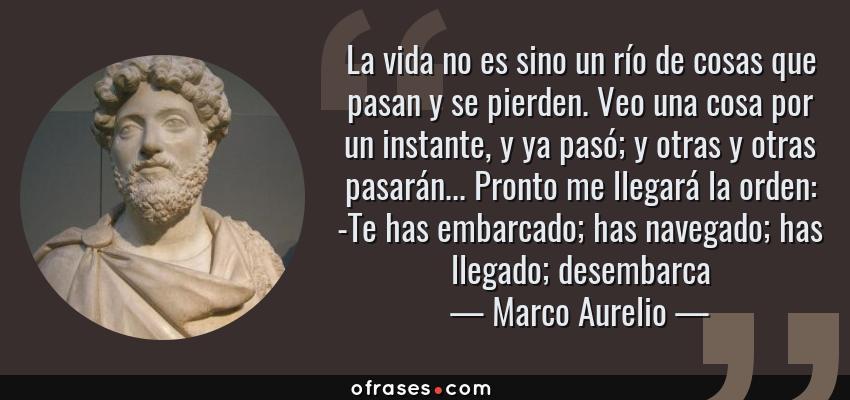 Frases de Marco Aurelio - La vida no es sino un río de cosas que pasan y se pierden. Veo una cosa por un instante, y ya pasó; y otras y otras pasarán... Pronto me llegará la orden: -Te has embarcado; has navegado; has llegado; desembarca