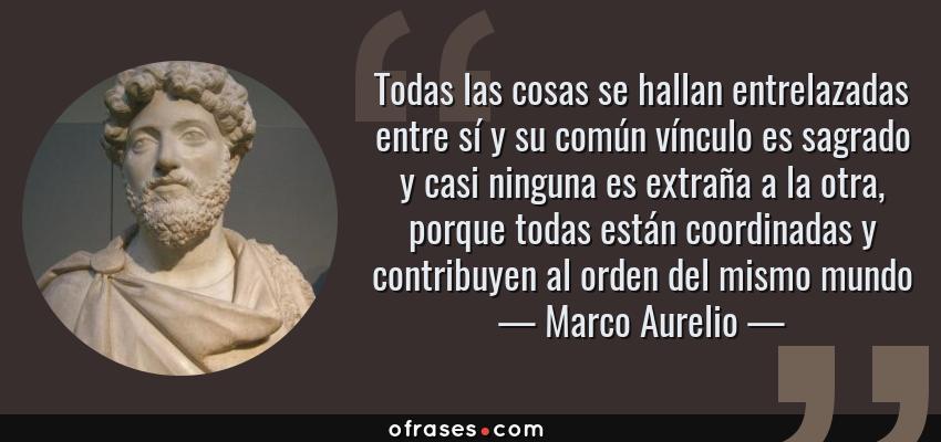 Frases de Marco Aurelio - Todas las cosas se hallan entrelazadas entre sí y su común vínculo es sagrado y casi ninguna es extraña a la otra, porque todas están coordinadas y contribuyen al orden del mismo mundo