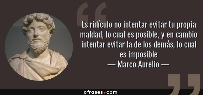 Frases de Marco Aurelio - Es ridículo no intentar evitar tu propia maldad, lo cual es posible, y en cambio intentar evitar la de los demás, lo cual es imposible