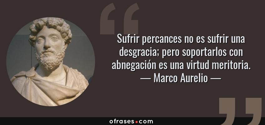 Frases de Marco Aurelio - Sufrir percances no es sufrir una desgracia; pero soportarlos con abnegación es una virtud meritoria.