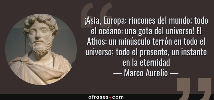 Frases de Marco Aurelio - ¡Asia, Europa: rincones del mundo; todo el océano: una gota del universo! El Athos: un minúsculo terrón en todo el universo; todo el presente, un instante en la eternidad