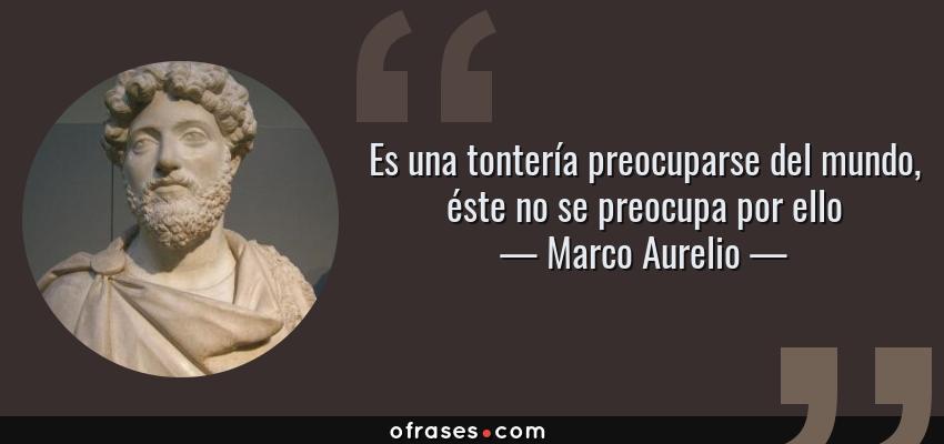 Frases de Marco Aurelio - Es una tontería preocuparse del mundo, éste no se preocupa por ello