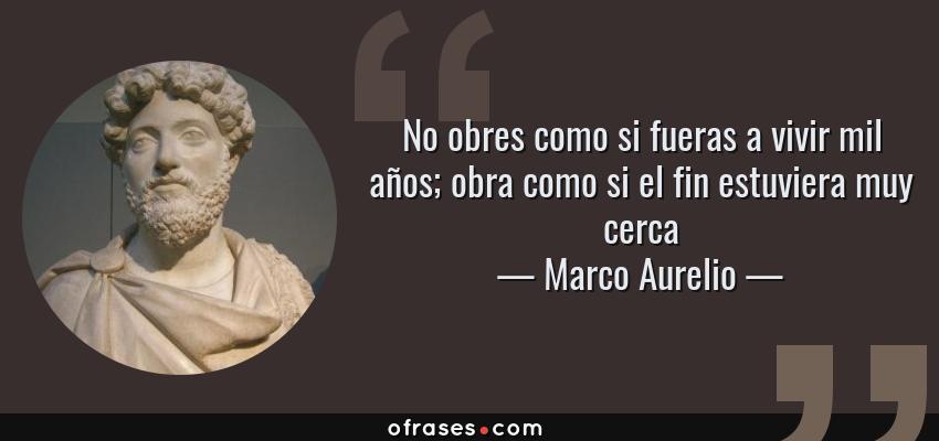 Frases de Marco Aurelio - No obres como si fueras a vivir mil años; obra como si el fin estuviera muy cerca