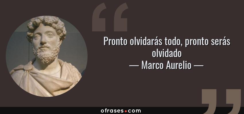 Frases de Marco Aurelio - Pronto olvidarás todo, pronto serás olvidado