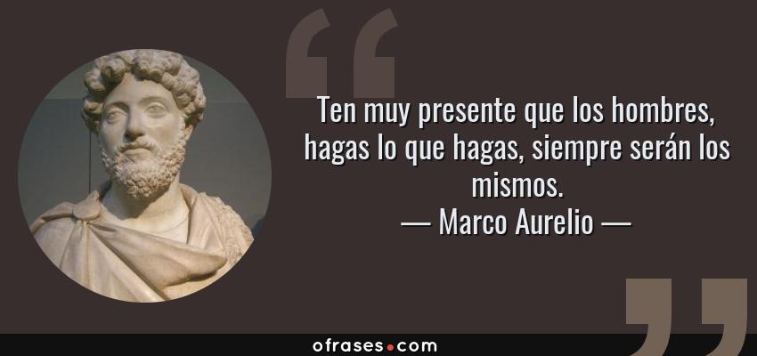 Frases de Marco Aurelio - Ten muy presente que los hombres, hagas lo que hagas, siempre serán los mismos.