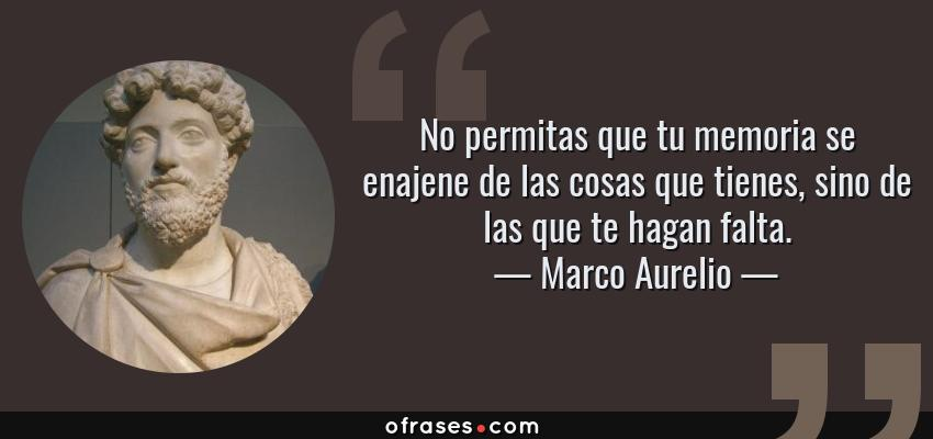 Frases de Marco Aurelio - No permitas que tu memoria se enajene de las cosas que tienes, sino de las que te hagan falta.