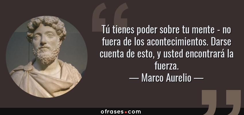 Frases de Marco Aurelio - Tú tienes poder sobre tu mente - no fuera de los acontecimientos. Darse cuenta de esto, y usted encontrará la fuerza.