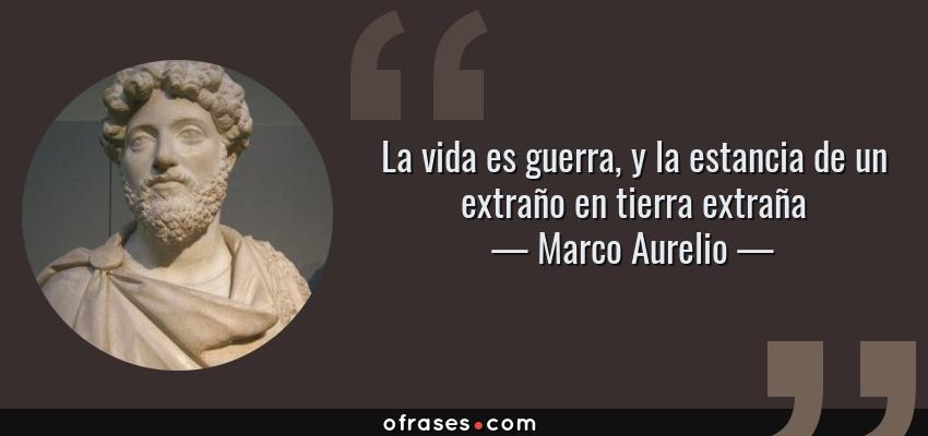 Frases de Marco Aurelio - La vida es guerra, y la estancia de un extraño en tierra extraña