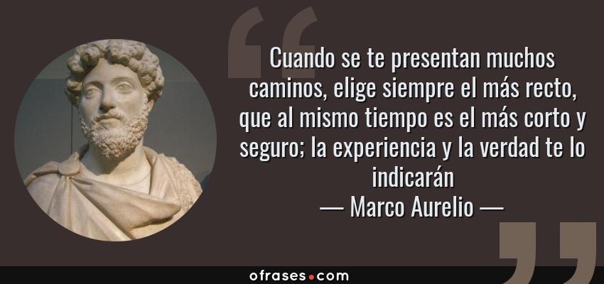 Frases de Marco Aurelio - Cuando se te presentan muchos caminos, elige siempre el más recto, que al mismo tiempo es el más corto y seguro; la experiencia y la verdad te lo indicarán