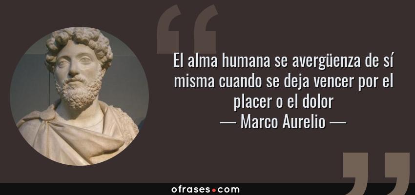 Frases de Marco Aurelio - El alma humana se avergüenza de sí misma cuando se deja vencer por el placer o el dolor