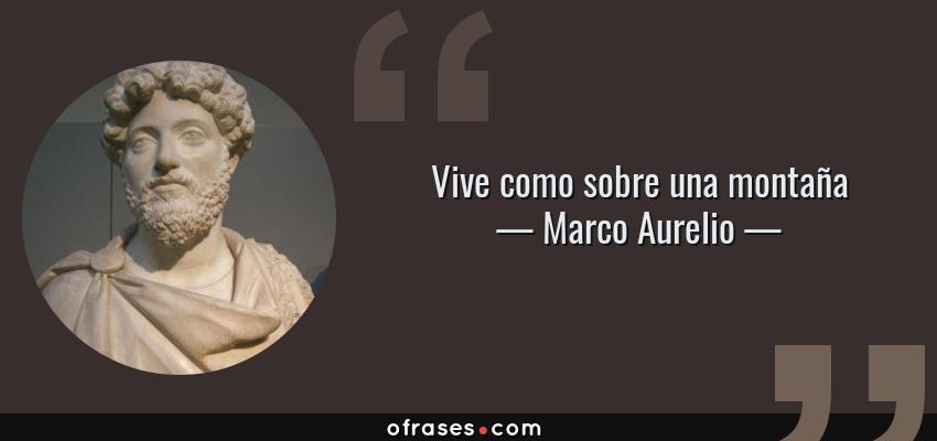 Frases de Marco Aurelio - Vive como sobre una montaña