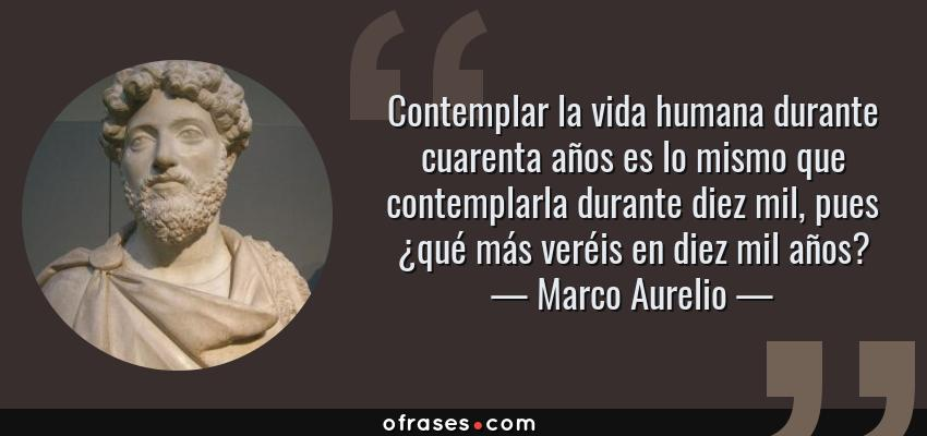Frases de Marco Aurelio - Contemplar la vida humana durante cuarenta años es lo mismo que contemplarla durante diez mil, pues ¿qué más veréis en diez mil años?