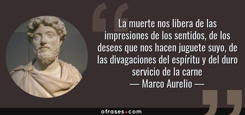 Frases de Marco Aurelio - La muerte nos libera de las impresiones de los sentidos, de los deseos que nos hacen juguete suyo, de las divagaciones del espíritu y del duro servicio de la carne