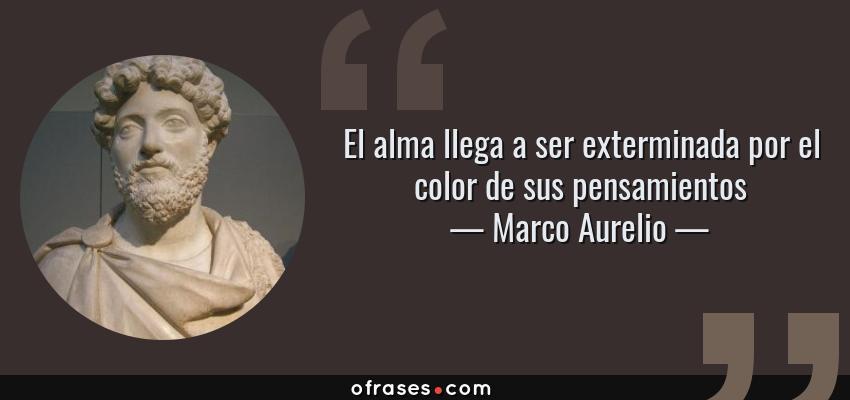 Frases de Marco Aurelio - El alma llega a ser exterminada por el color de sus pensamientos