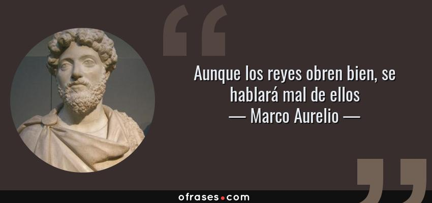 Frases de Marco Aurelio - Aunque los reyes obren bien, se hablará mal de ellos
