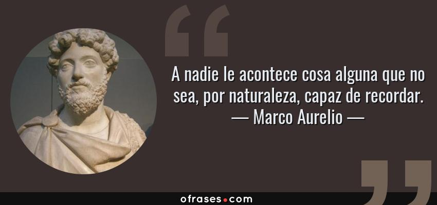 Frases de Marco Aurelio - A nadie le acontece cosa alguna que no sea, por naturaleza, capaz de recordar.