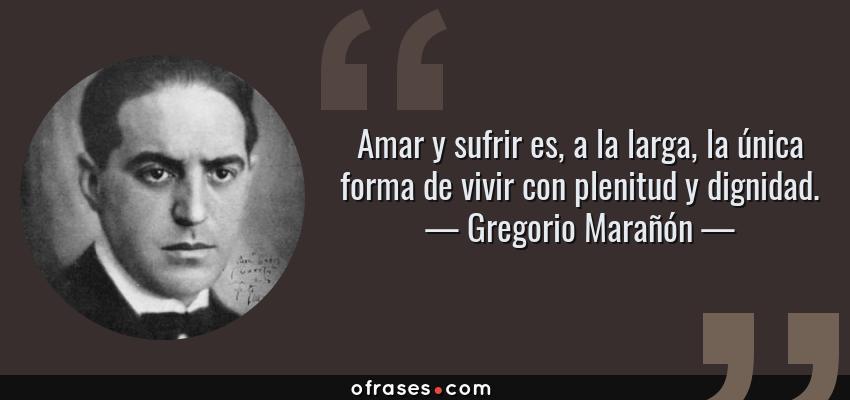 Frases de Gregorio Marañón - Amar y sufrir es, a la larga, la única forma de vivir con plenitud y dignidad.