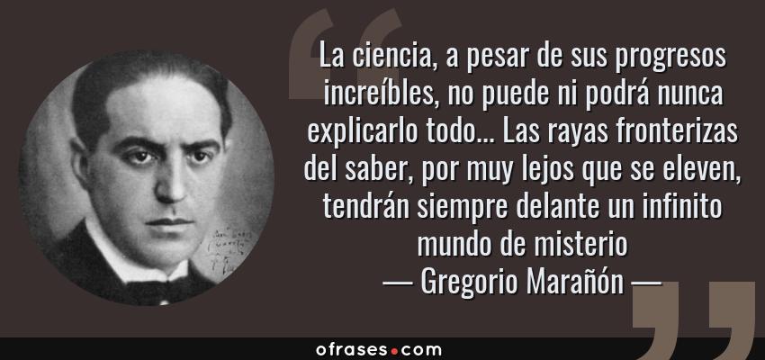 Frases de Gregorio Marañón - La ciencia, a pesar de sus progresos increíbles, no puede ni podrá nunca explicarlo todo... Las rayas fronterizas del saber, por muy lejos que se eleven, tendrán siempre delante un infinito mundo de misterio