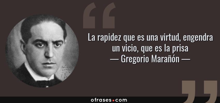 Frases de Gregorio Marañón - La rapidez que es una virtud, engendra un vicio, que es la prisa