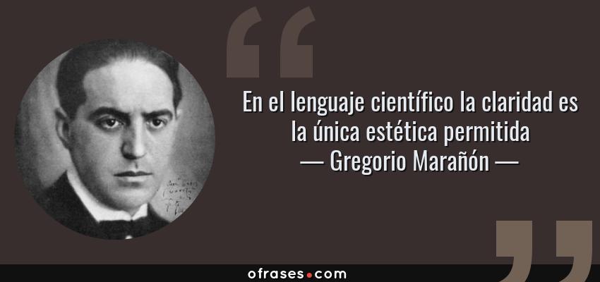 Frases de Gregorio Marañón - En el lenguaje científico la claridad es la única estética permitida