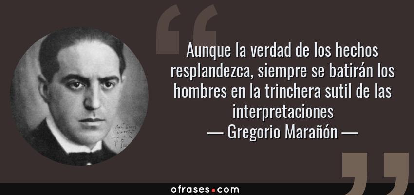 Frases de Gregorio Marañón - Aunque la verdad de los hechos resplandezca, siempre se batirán los hombres en la trinchera sutil de las interpretaciones