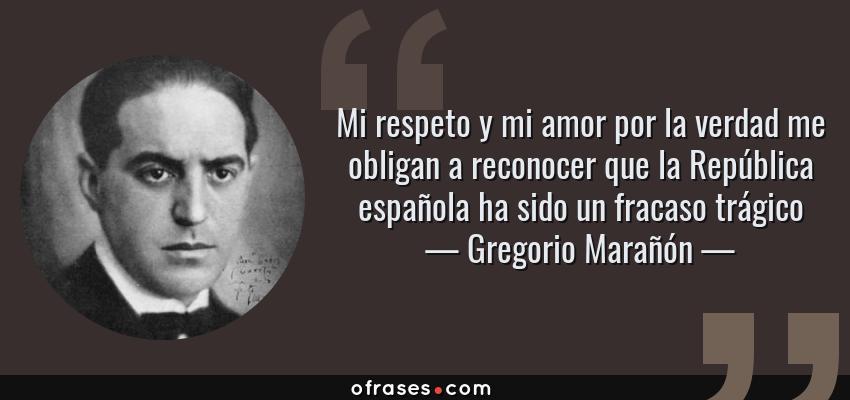 Frases de Gregorio Marañón - Mi respeto y mi amor por la verdad me obligan a reconocer que la República española ha sido un fracaso trágico