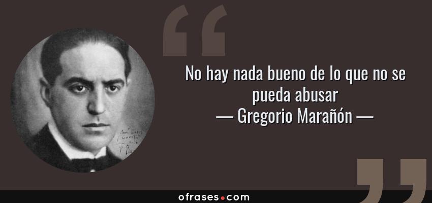 Frases de Gregorio Marañón - No hay nada bueno de lo que no se pueda abusar