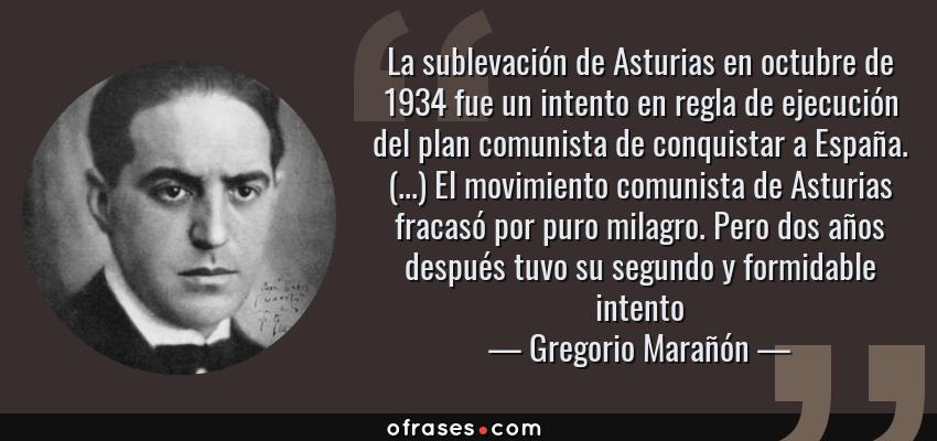 Frases de Gregorio Marañón - La sublevación de Asturias en octubre de 1934 fue un intento en regla de ejecución del plan comunista de conquistar a España. (...) El movimiento comunista de Asturias fracasó por puro milagro. Pero dos años después tuvo su segundo y formidable intento