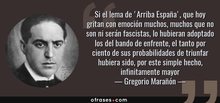 Frases de Gregorio Marañón - Si el lema de 'Arriba España', que hoy gritan con emoción muchos, muchos que no son ni serán fascistas, lo hubieran adoptado los del bando de enfrente, el tanto por ciento de sus probabilidades de triunfar hubiera sido, por este simple hecho, infinitamente mayor