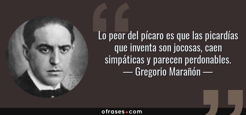 Frases de Gregorio Marañón - Lo peor del pícaro es que las picardías que inventa son jocosas, caen simpáticas y parecen perdonables.