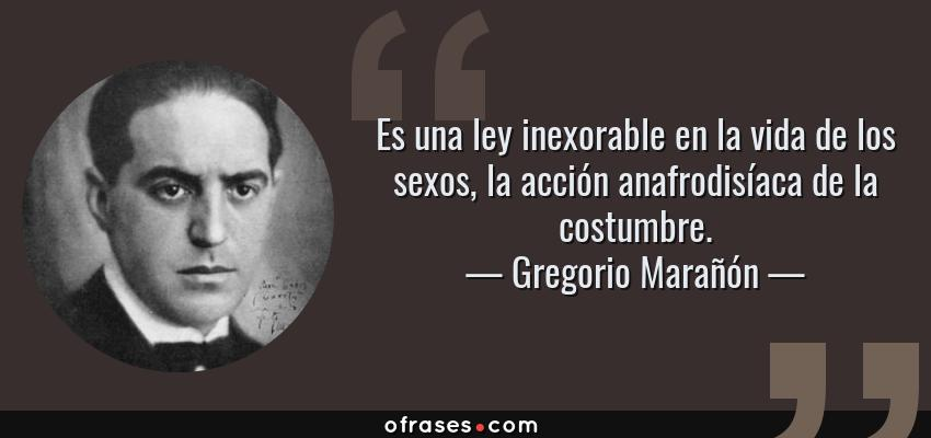 Frases de Gregorio Marañón - Es una ley inexorable en la vida de los sexos, la acción anafrodisíaca de la costumbre.
