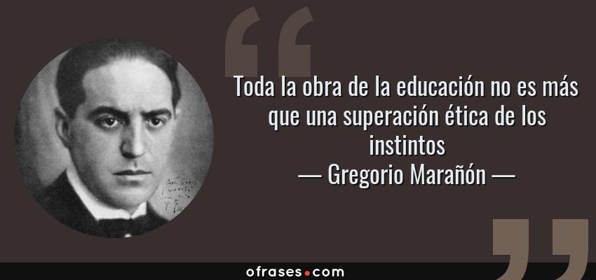 Frases de Gregorio Marañón - Toda la obra de la educación no es más que una superación ética de los instintos