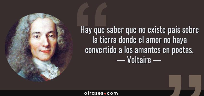 Frases de Voltaire - Hay que saber que no existe país sobre la tierra donde el amor no haya convertido a los amantes en poetas.