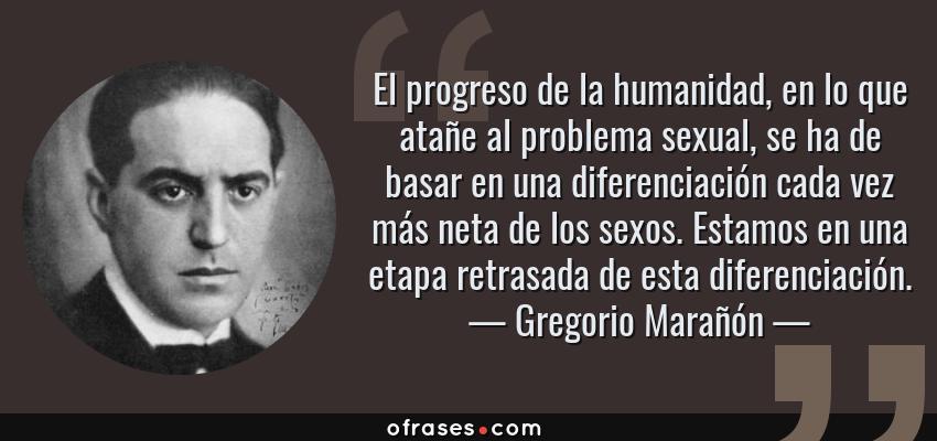 Frases de Gregorio Marañón - El progreso de la humanidad, en lo que atañe al problema sexual, se ha de basar en una diferenciación cada vez más neta de los sexos. Estamos en una etapa retrasada de esta diferenciación.