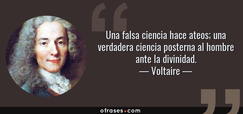 Frases de Voltaire - Una falsa ciencia hace ateos; una verdadera ciencia posterna al hombre ante la divinidad.