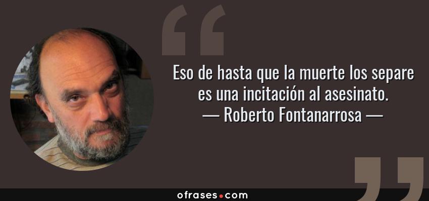 Frases de Roberto Fontanarrosa - Eso de hasta que la muerte los separe es una incitación al asesinato.